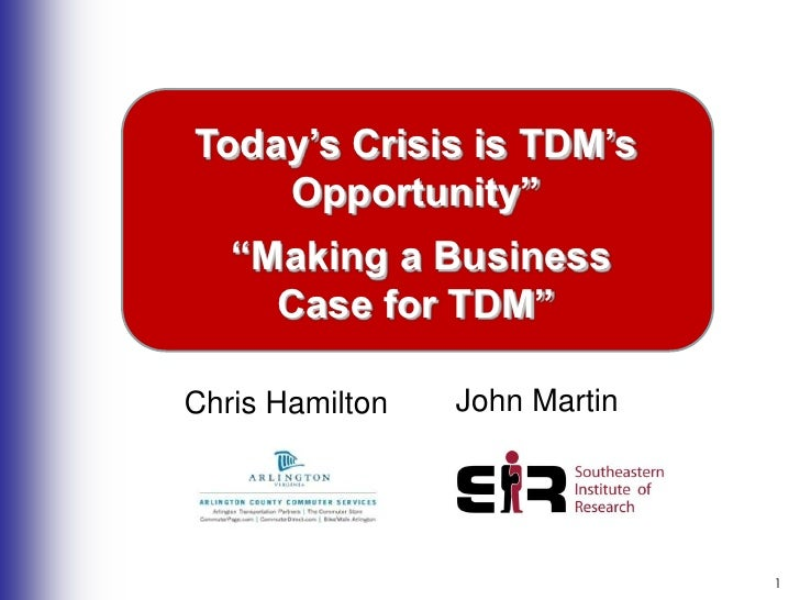 """1<br />Today's Crisis is TDM's Opportunity""""<br /> """"Making a Business <br />Case for TDM""""<br />John Martin<br />Chris Hamil..."""