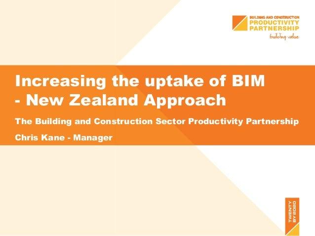 Increasing the uptake of BIM - New Zealand Approach The Building and Construction Sector Productivity Partnership Chris Ka...