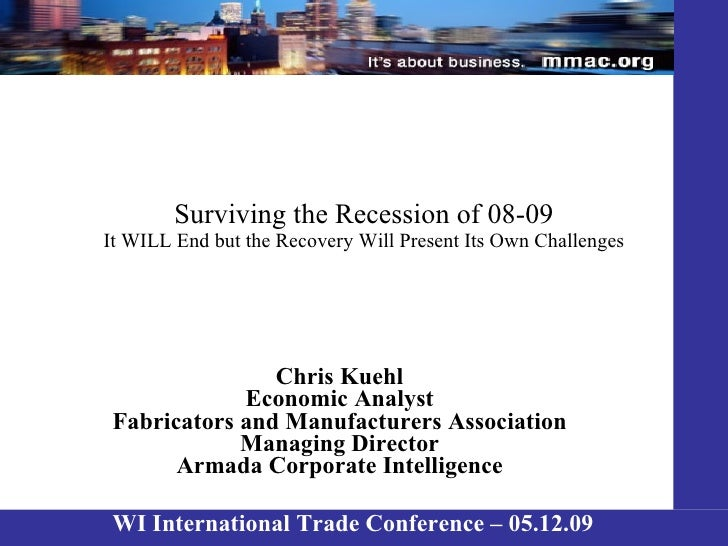 Surviving the Recession of 08-09 It WILL End but the Recovery Will Present Its Own Challenges Chris Kuehl Economic Analyst...