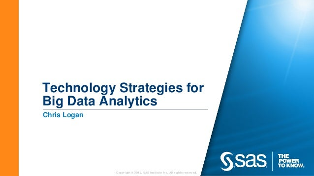 Technology Strategies forBig Data AnalyticsChris Logan              Copyright © 2012, SAS Institute Inc. All rights reserv...