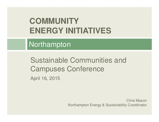 COMMUNITY ENERGY INITIATIVES Northampton Sustainable Communities andSustainable Communities and Campuses Conference April ...