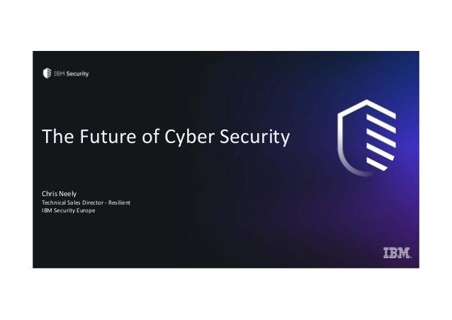 TheFutureofCyberSecurity ChrisNeely TechnicalSalesDirector‐ Resilient IBMSecurityEurope