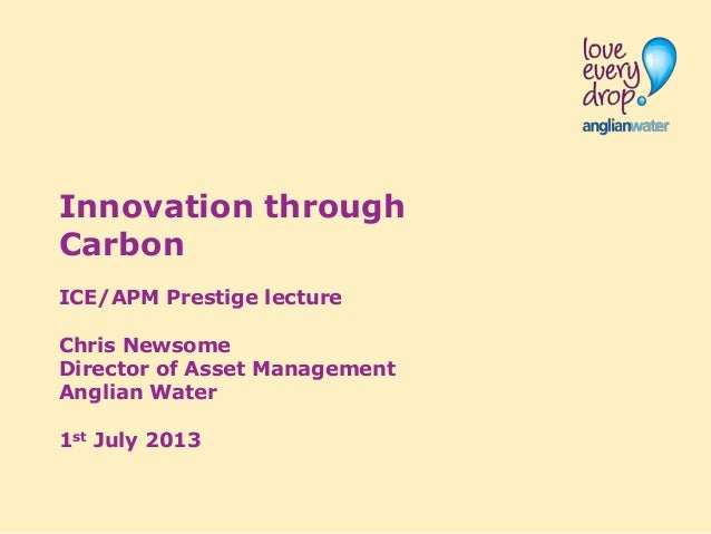 Innovation through Carbon ICE/APM Prestige lecture Chris Newsome Director of Asset Management Anglian Water 1st July 2013