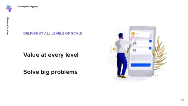 DELIVER AT ALL LEVELS OF SCALE Value at every level Solve big problems 21
