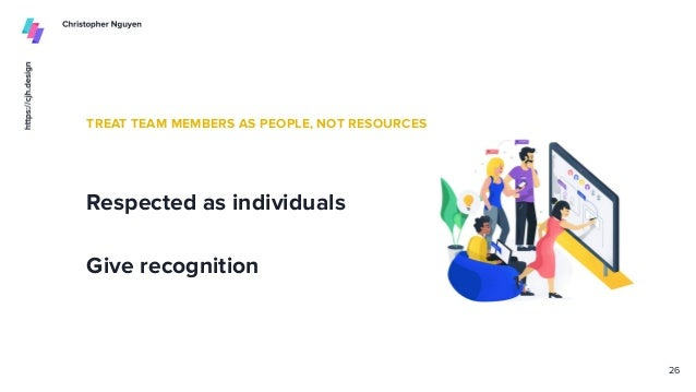 TREAT TEAM MEMBERS AS PEOPLE, NOT RESOURCES Respected as individuals Give recognition 26
