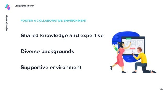 FOSTER A COLLABORATIVE ENVIRONMENT Shared knowledge and expertise 29 Diverse backgrounds Supportive environment