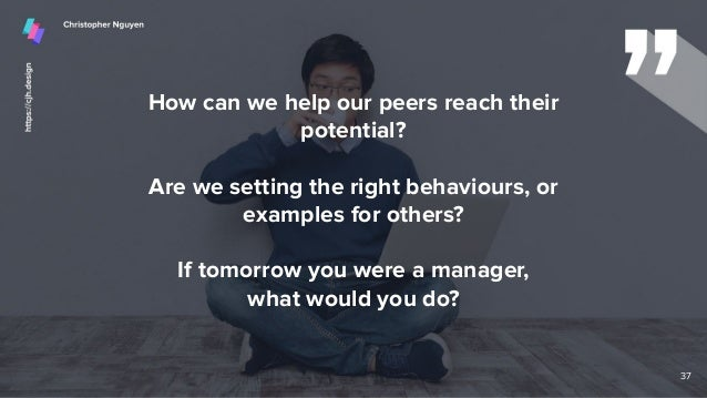 How can we help our peers reach their potential? Are we setting the right behaviours, or examples for others? If tomorrow ...