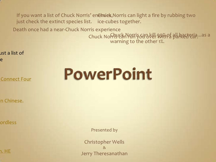 PowerPoint<br />If you want a list of Chuck Norris' enemies, just check the extinct species list.<br />Chuck Norris can li...