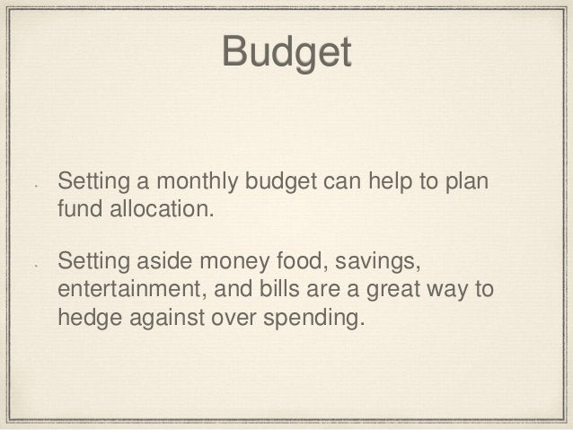 Budget  Setting a monthly budget can help to plan  fund allocation.  Setting aside money food, savings,  entertainment, an...