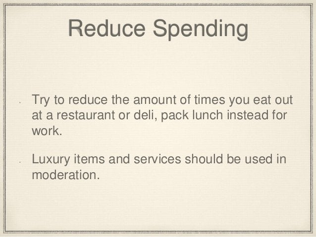 Reduce Spending  Try to reduce the amount of times you eat out  at a restaurant or deli, pack lunch instead for  work.  Lu...