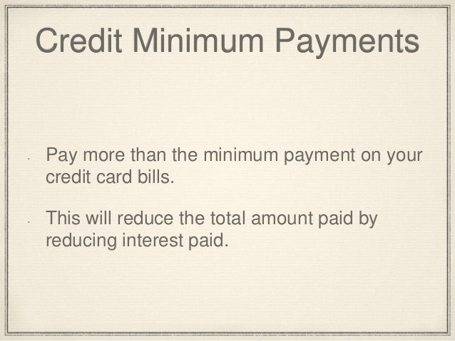 Credit Minimum Payments  Pay more than the minimum payment on your  credit card bills.  This will reduce the total amount ...