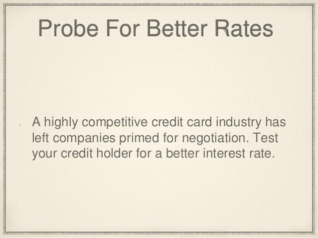 Probe For Better Rates  A highly competitive credit card industry has  left companies primed for negotiation. Test  your c...