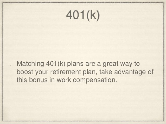 401(k)  Matching 401(k) plans are a great way to  boost your retirement plan, take advantage of  this bonus in work compen...