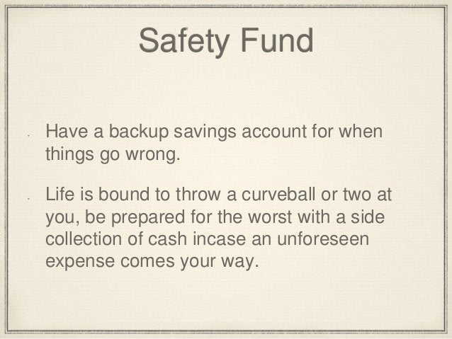 Safety Fund  Have a backup savings account for when  things go wrong.  Life is bound to throw a curveball or two at  you, ...