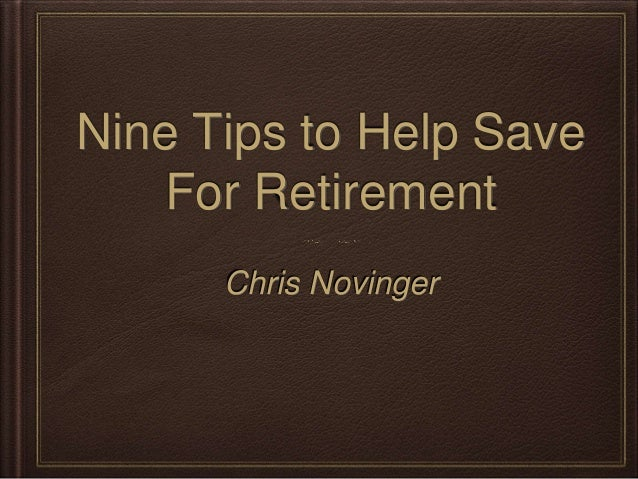 Nine Tips to Help Save  For Retirement  Chris Novinger