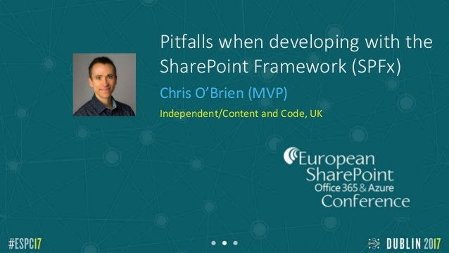 Pitfalls when developing with the SharePoint Framework (SPFx) Chris O'Brien (MVP) Independent/Content and Code, UK Add Spe...