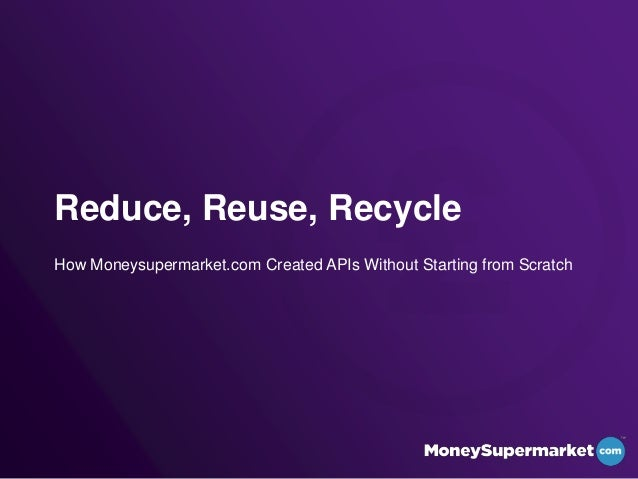 Reduce, Reuse, RecycleHow Moneysupermarket.com Created APIs Without Starting from Scratch
