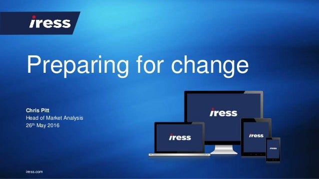iress.com Preparing for change Chris Pitt Head of Market Analysis 26th May 2016