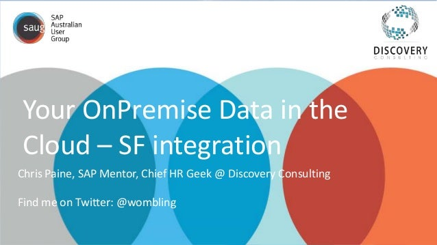 Your OnPremise Data in the Cloud – SF integration Chris Paine, SAP Mentor, Chief HR Geek @ Discovery Consulting Find me on...