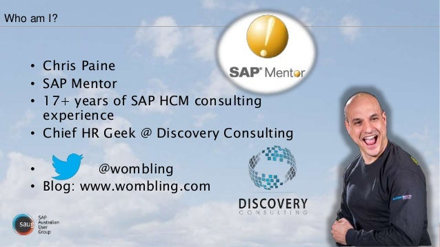 Who am I? • Chris Paine • SAP Mentor • 17+ years of SAP HCM consulting experience • Chief HR Geek @ Discovery Consulting •...