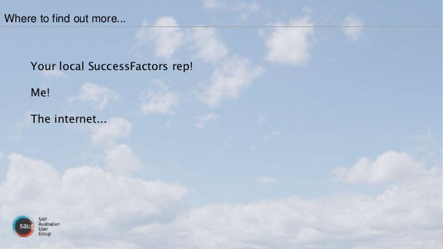 Your local SuccessFactors rep! Me! The internet... Where to find out more...