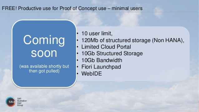 • 10 user limit, • 120Mb of structured storage (Non HANA), • Limited Cloud Portal • 10Gb Structured Storage • 10Gb Bandwid...