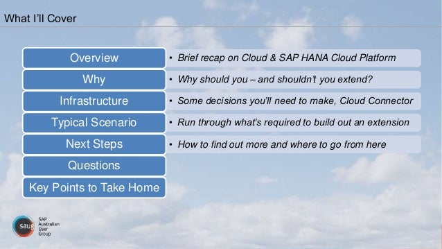 What I'll Cover • Brief recap on Cloud & SAP HANA Cloud PlatformOverview • Why should you – and shouldn't you extend?Why •...