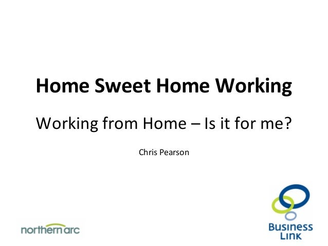 Home Sweet Home Working Working from Home – Is it for me? Chris Pearson