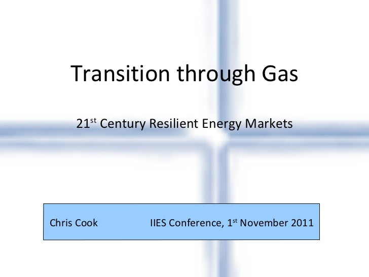 Transition through Gas 21 st  Century Resilient Energy Markets Chris Cook    IIES Conference, 1 st  November 2011
