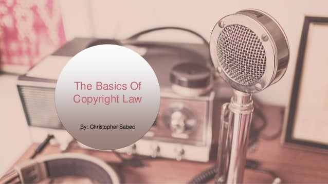 The Basics Of Copyright Law By: Christopher Sabec