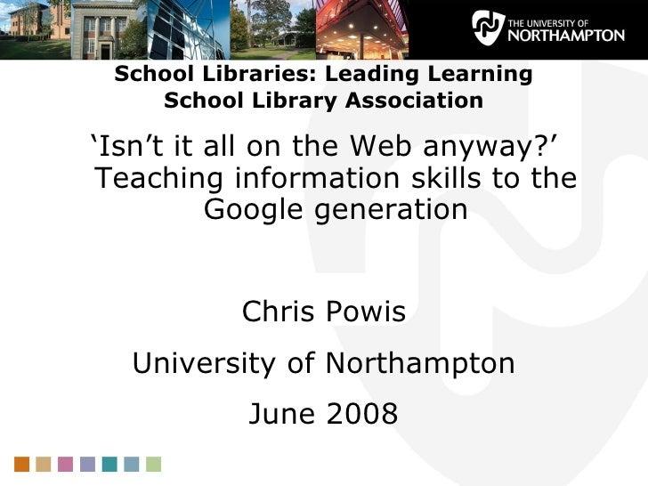 School Libraries: Leading Learning School Library Association <ul><li>' Isn't it all on the Web anyway?' Teaching informat...
