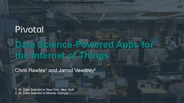 1© Copyright 2016 Pivotal. All rights reserved. Data Science-Powered Apps for the Internet of Things Chris Rawles1 and Jar...