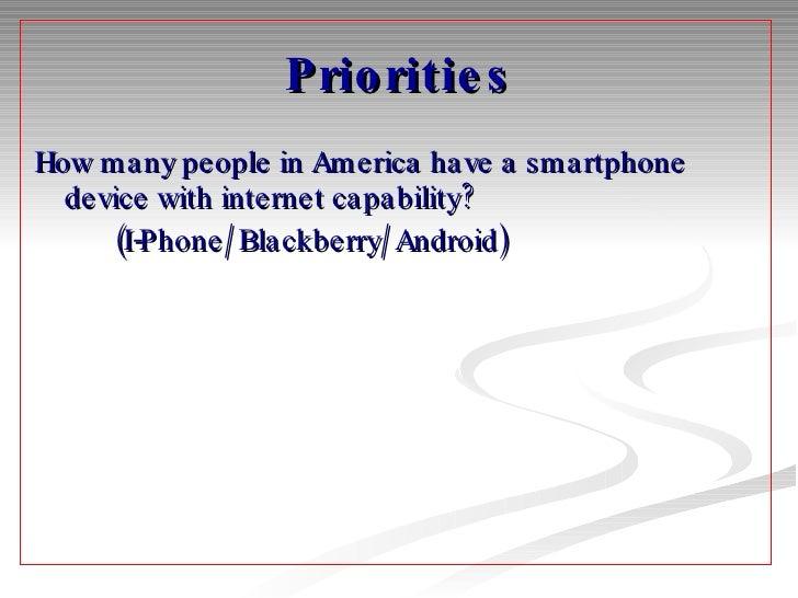 Priorities <ul><li>How many people in America have a smartphone device with internet capability?  </li></ul><ul><li>(I-Pho...
