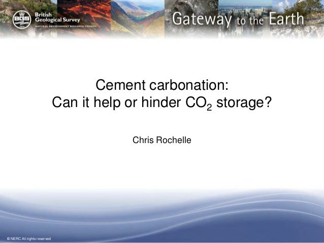 © NERC All rights reserved  Cement carbonation: Can it help or hinder CO2 storage?  Chris Rochelle