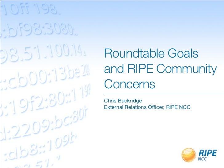 Roundtable Goalsand RIPE CommunityConcernsChris BuckridgeExternal Relations Officer, RIPE NCC