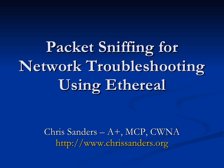 Packet Sniffing for Network Troubleshooting Using Ethereal Chris Sanders – A+, MCP, CWNA http://www.chrissanders.org