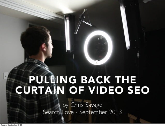 PULLING BACK THE CURTAIN OF VIDEO SEO by Chris Savage Search Love - September 2013 Friday, September 6, 13