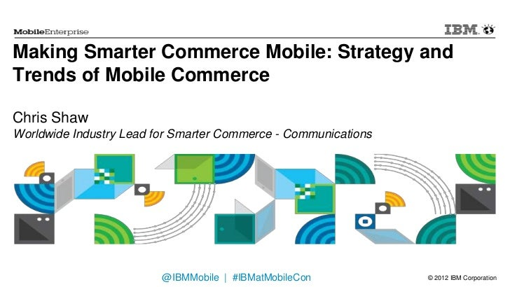 Making Smarter Commerce Mobile: Strategy andTrends of Mobile CommerceChris ShawWorldwide Industry Lead for Smarter Commerc...