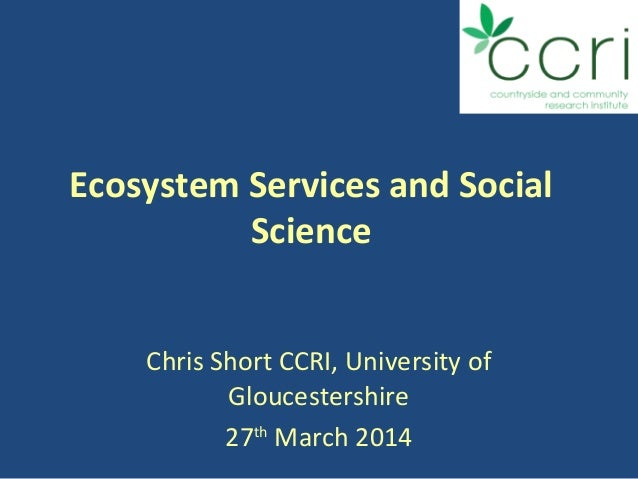 Ecosystem Services and Social Science Chris Short CCRI, University of Gloucestershire 27th March 2014