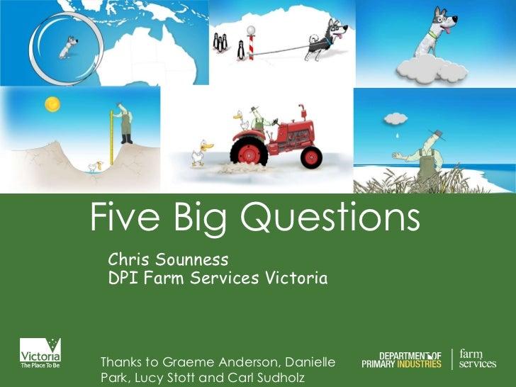 Five Big Questions  Chris Sounness DPI Farm Services Victoria Thanks to Graeme Anderson, Danielle Park, Lucy Stott and Car...