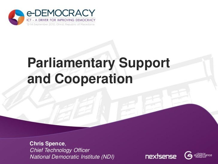 Parliamentary Supportand CooperationChris Spence,Chief Technology OfficerNational Democratic Institute (NDI)