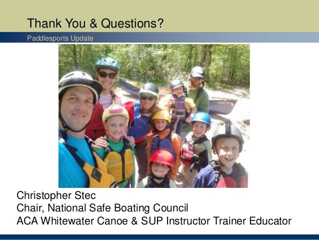 Thank You & Questions? Paddlesports Update Christopher Stec Chair, National Safe Boating Council ACA Whitewater Canoe & SU...