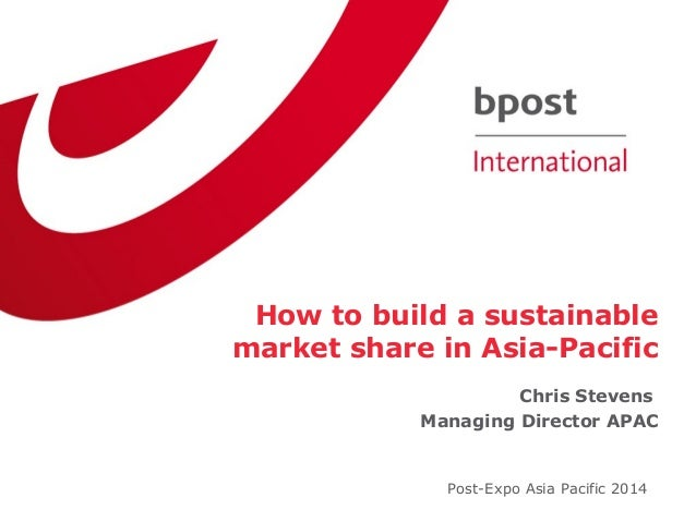 How to build a sustainable market share in Asia-Pacific Chris Stevens Managing Director APAC Post-Expo Asia Pacific 2014