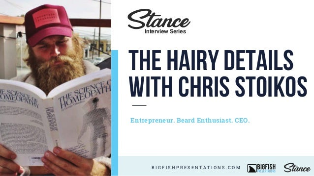 The Hairy Details with Chris Stoikos Entrepreneur. Beard Enthusiast. CEO. B I G F I S H P R E S E N T A T I O N S . C O M ...