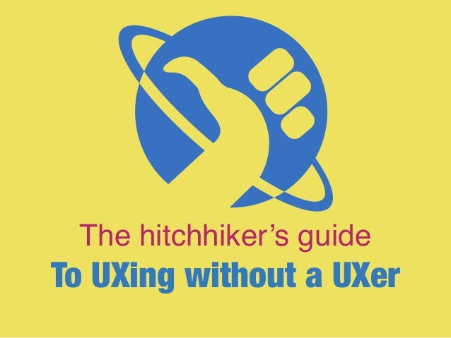The hitchhiker's guide To UXing without a UXer