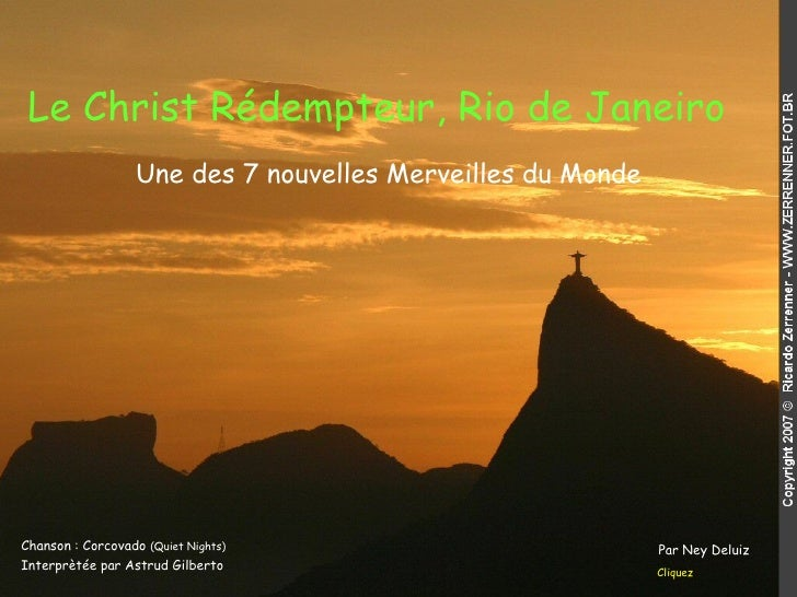Le Christ Rédempteur, Rio de Janeiro   Chanson : Corcovado  (Quiet Nights) Interprètée par Astrud Gilberto Cliquez Une des...