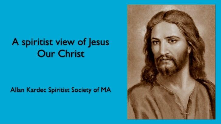 A spiritist view of Jesus      Our ChristAllan Kardec Spiritist Society of MA
