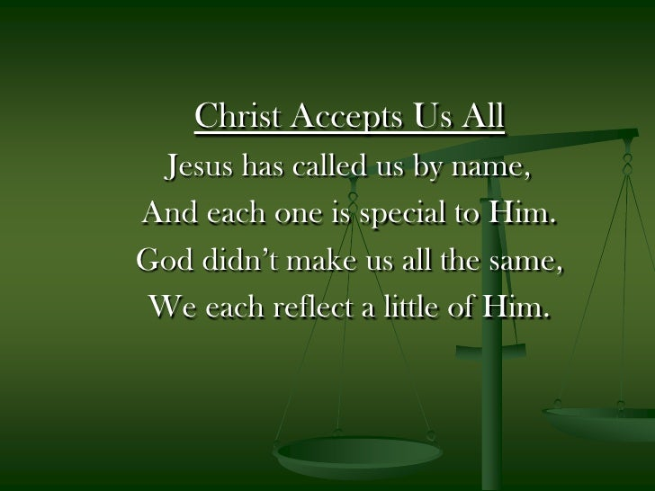 Christ Accepts Us All<br />Jesus has called us by name,<br />And each one is special to Him.<br />God didn't make us all t...