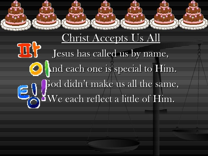 Christ Accepts Us All Jesus has called us by name, And each one is special to Him. God didn't make us all the same, We eac...