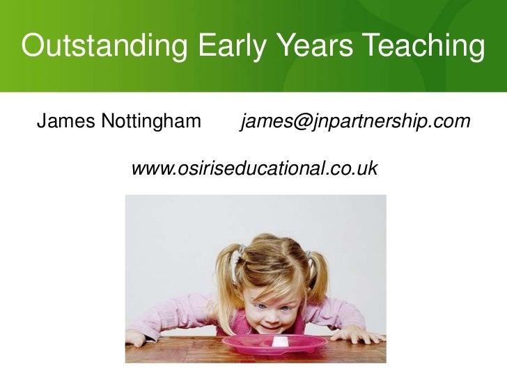 Outstanding Early Years Teaching<br />James Nottingham  james@jnpartnership.com<br />www.osiriseducational.co.uk<br />